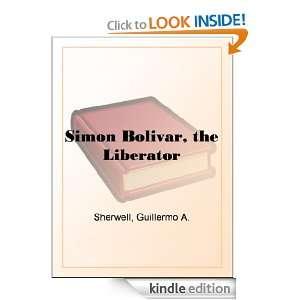 Simon Bolivar, the Liberator Guillermo A. Sherwell