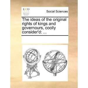 The ideas of the original rights of kings and governours