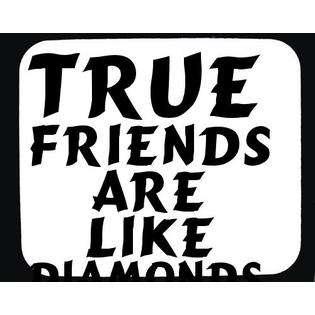 True friends are like diamonds, precious and rare; false ones like